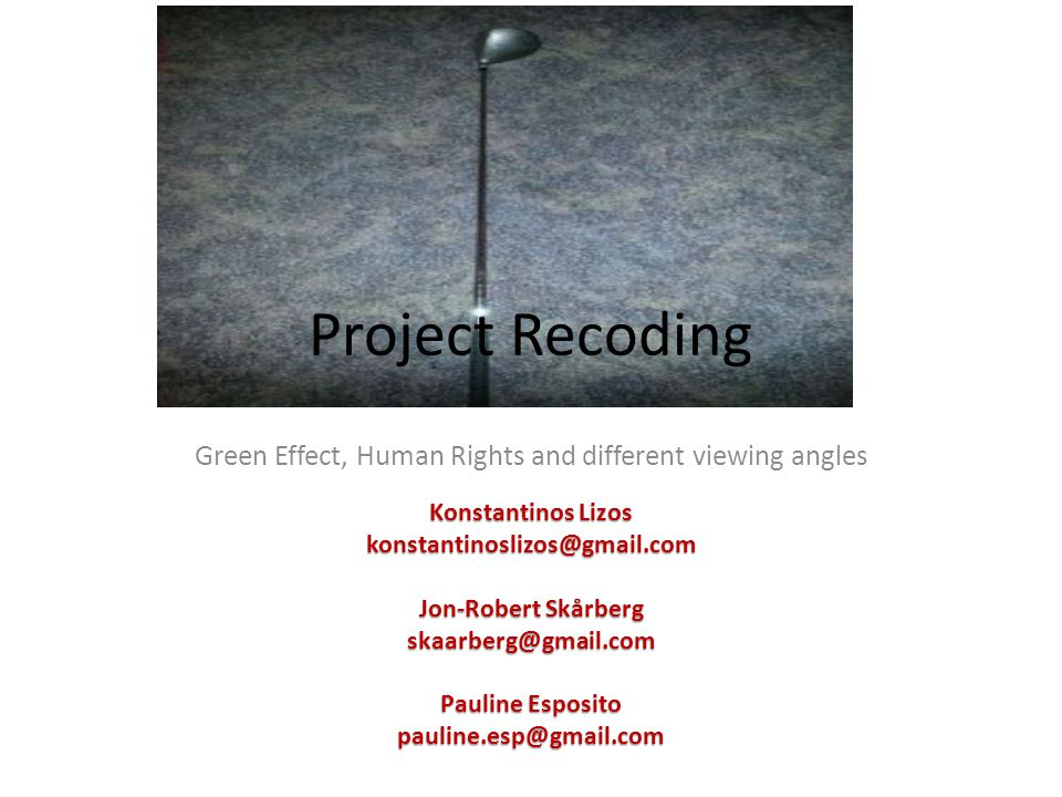 Project Recoding Green Effect, Human Rights and different viewing angles Konstantinos Lizos konstantinoslizos@gmail.com Jon-Robert Skårberg skaarberg@gmail.com Pauline Esposito pauline.esp@gmail.com