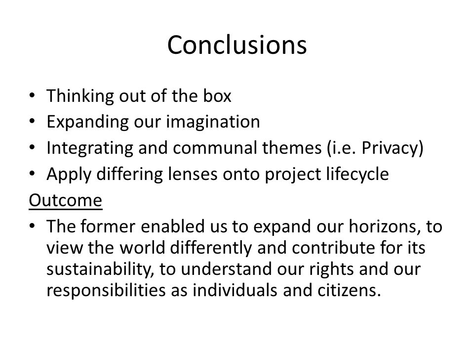 Conclusions Thinking out of the box Expanding our imagination Integrating and communal themes (i.e. Privacy) Apply differing lenses onto project lifec