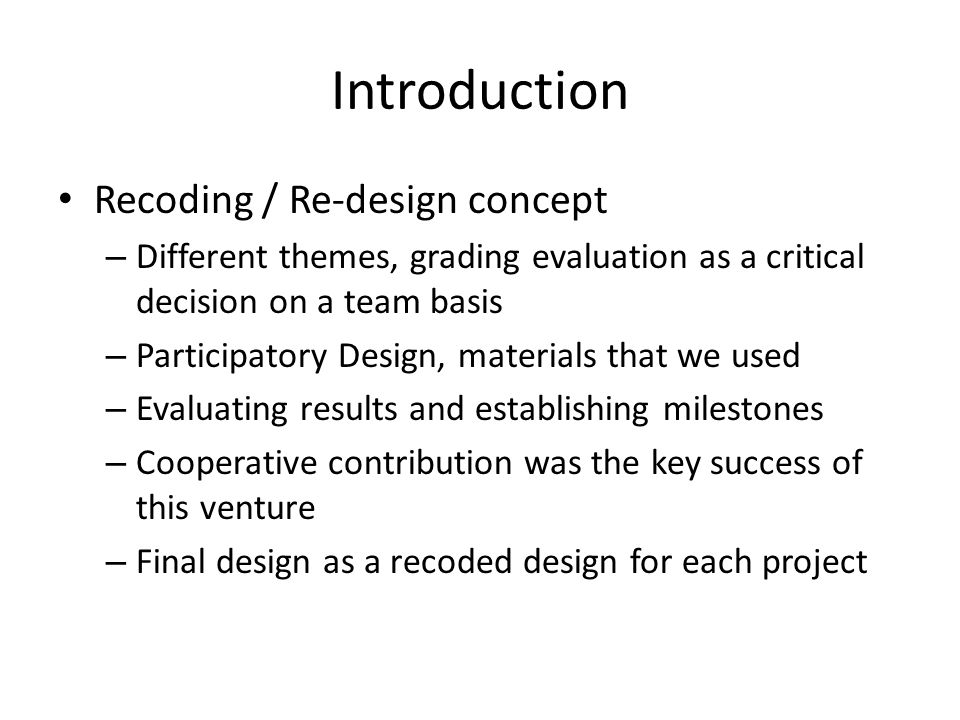 Introduction Recoding / Re-design concept – Different themes, grading evaluation as a critical decision on a team basis – Participatory Design, materials that we used – Evaluating results and establishing milestones – Cooperative contribution was the key success of this venture – Final design as a recoded design for each project