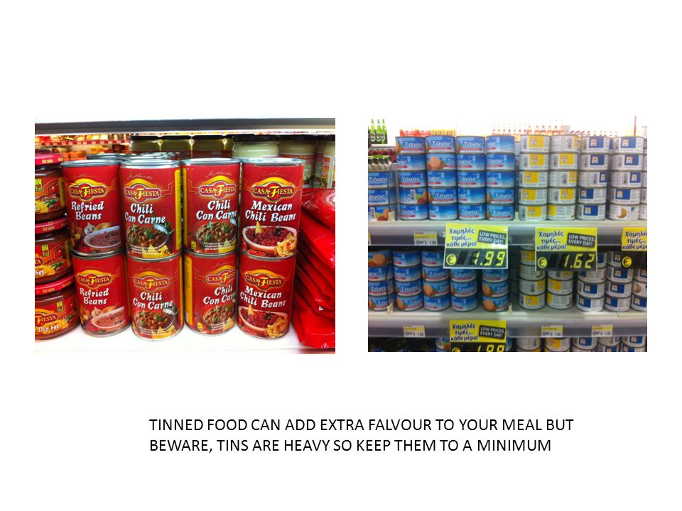 TINNED FOOD CAN ADD EXTRA FALVOUR TO YOUR MEAL BUT BEWARE, TINS ARE HEAVY SO KEEP THEM TO A MINIMUM