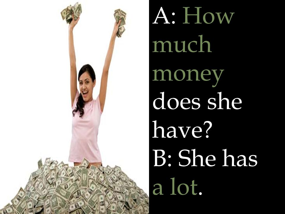 A: How much money does she have B: She has a lot.