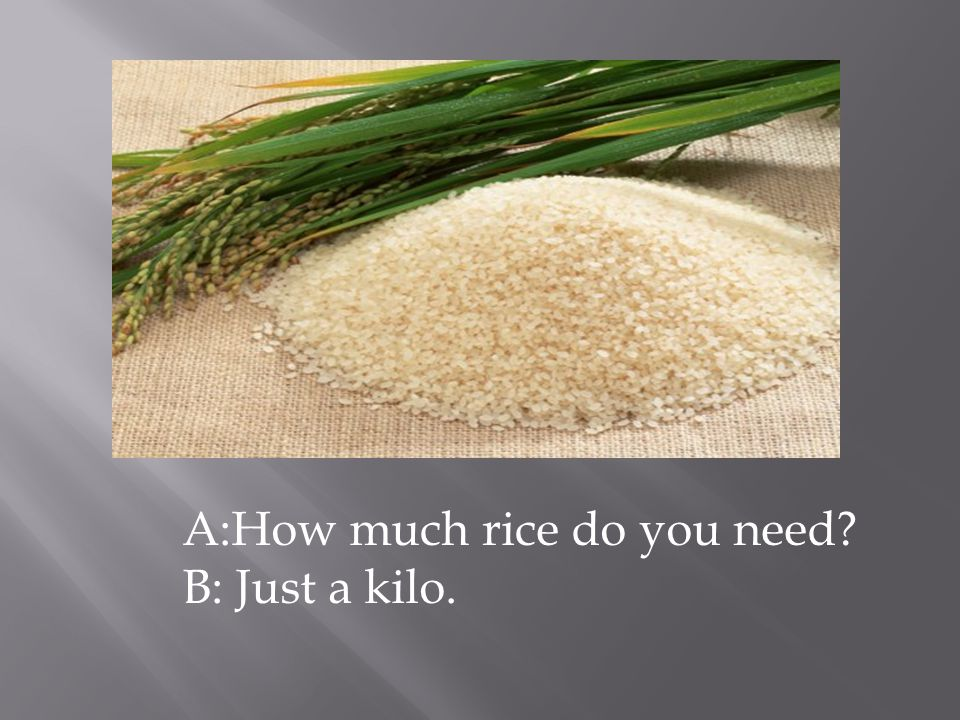 A:How much rice do you need B: Just a kilo.