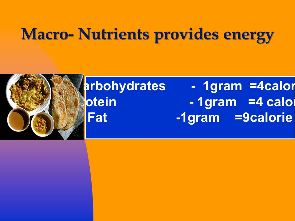 Macro- Nutrients provides energy Carbohydrates - 1gram =4calorie Protein - 1gram=4 calorie Fat-1gram=9calorie