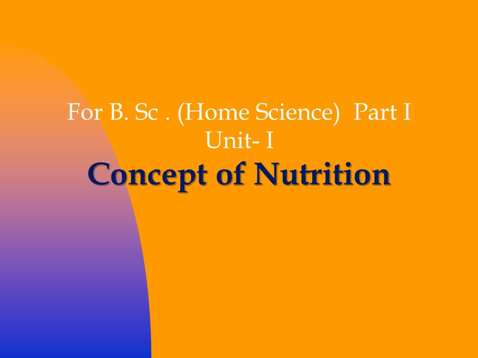 For B. Sc. (Home Science) Part I Unit- I Concept of Nutrition