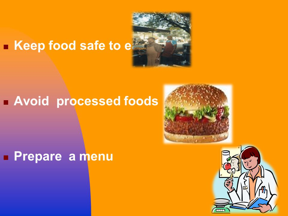 Keep food safe to eat Avoid processed foods Prepare a menu