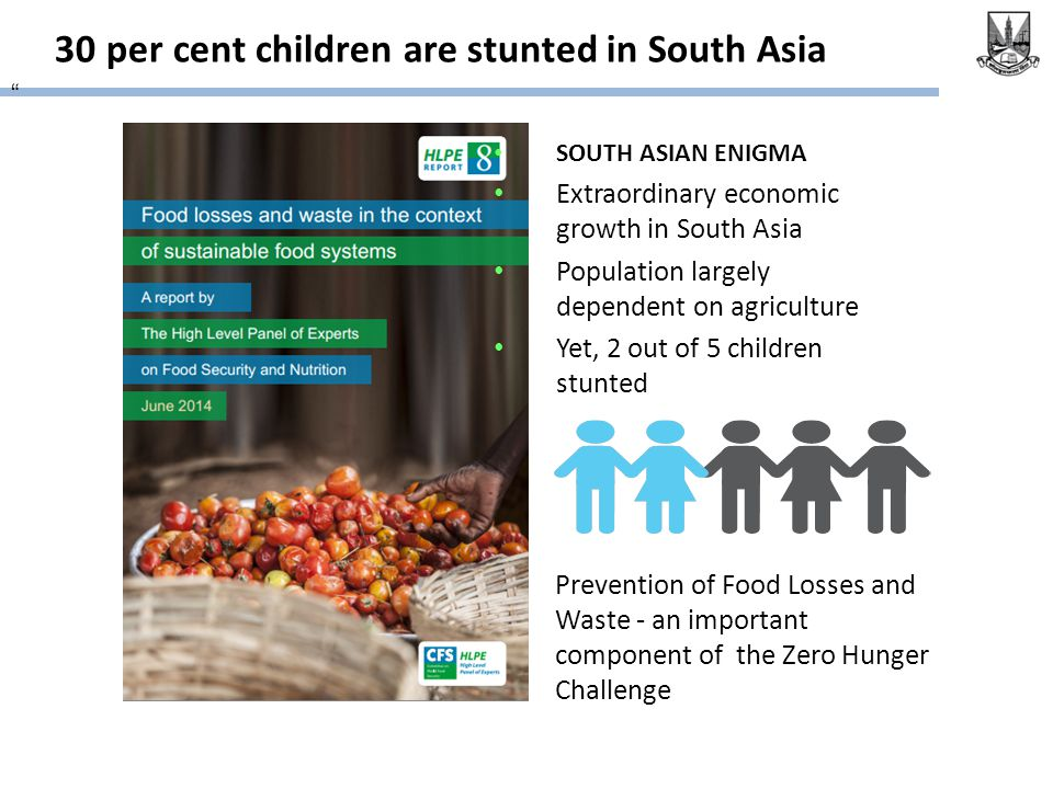 30 per cent children are stunted in South Asia Prevention of Food Losses and Waste - an important component of the Zero Hunger Challenge SOUTH ASIAN ENIGMA Extraordinary economic growth in South Asia Population largely dependent on agriculture Yet, 2 out of 5 children stunted
