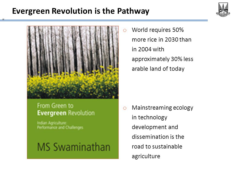 Evergreen Revolution is the Pathway o World requires 50% more rice in 2030 than in 2004 with approximately 30% less arable land of today o Mainstreaming ecology in technology development and dissemination is the road to sustainable agriculture