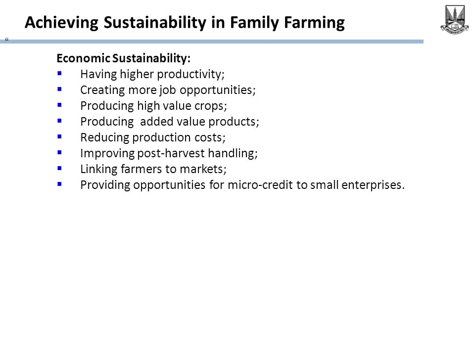 "Achieving Sustainability in Family Farming "" Economic Sustainability:  Having higher productivity;  Creating more job opportunities;  Producing hig"