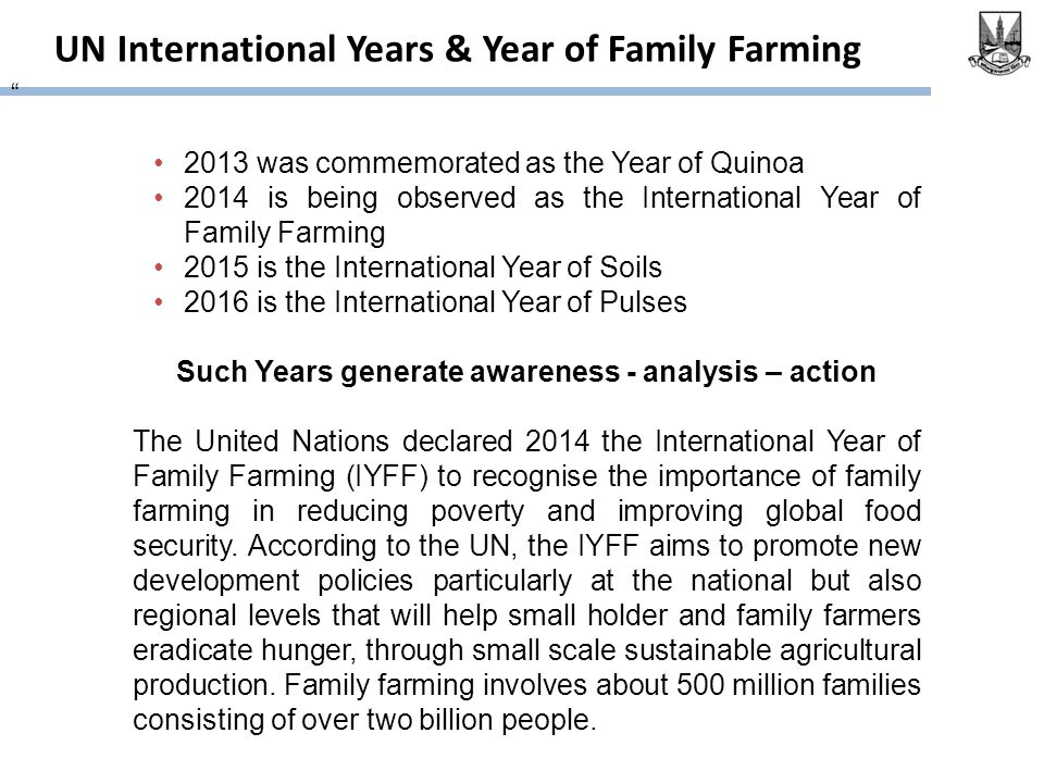 UN International Years & Year of Family Farming 2013 was commemorated as the Year of Quinoa 2014 is being observed as the International Year of Family Farming 2015 is the International Year of Soils 2016 is the International Year of Pulses Such Years generate awareness - analysis – action The United Nations declared 2014 the International Year of Family Farming (IYFF) to recognise the importance of family farming in reducing poverty and improving global food security.