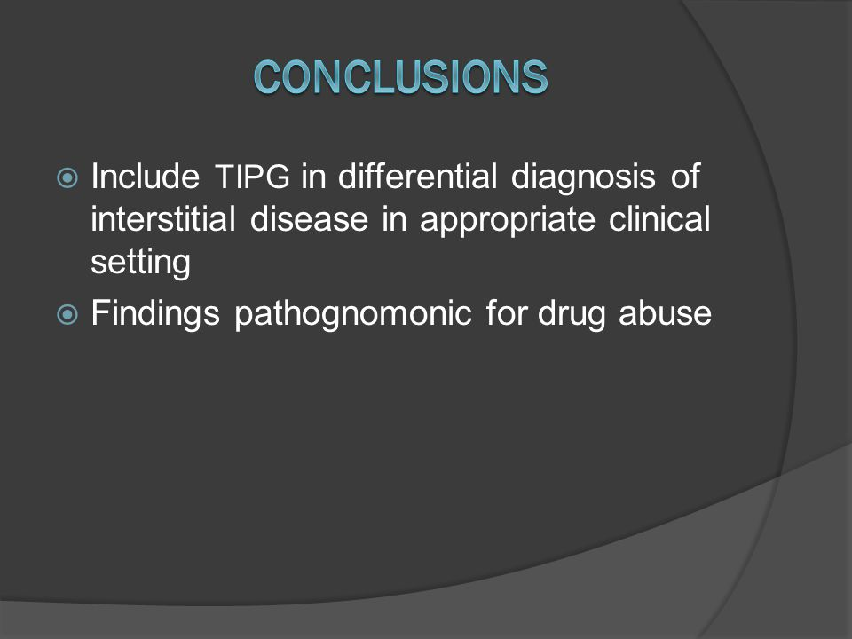  Include TIPG in differential diagnosis of interstitial disease in appropriate clinical setting  Findings pathognomonic for drug abuse