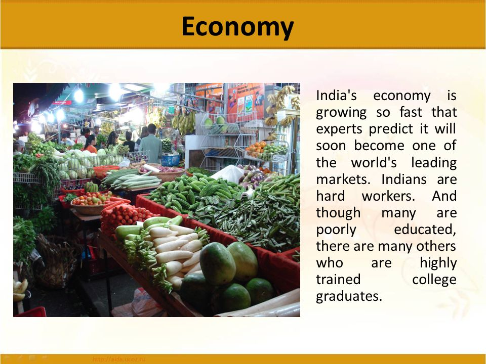 Economy India's economy is growing so fast that experts predict it will soon become one of the world's leading markets. Indians are hard workers. And