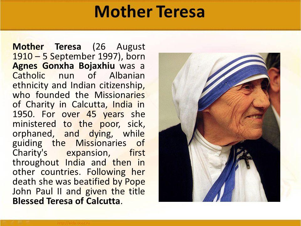 Mother Teresa Mother Teresa (26 August 1910 – 5 September 1997), born Agnes Gonxha Bojaxhiu was a Catholic nun of Albanian ethnicity and Indian citize