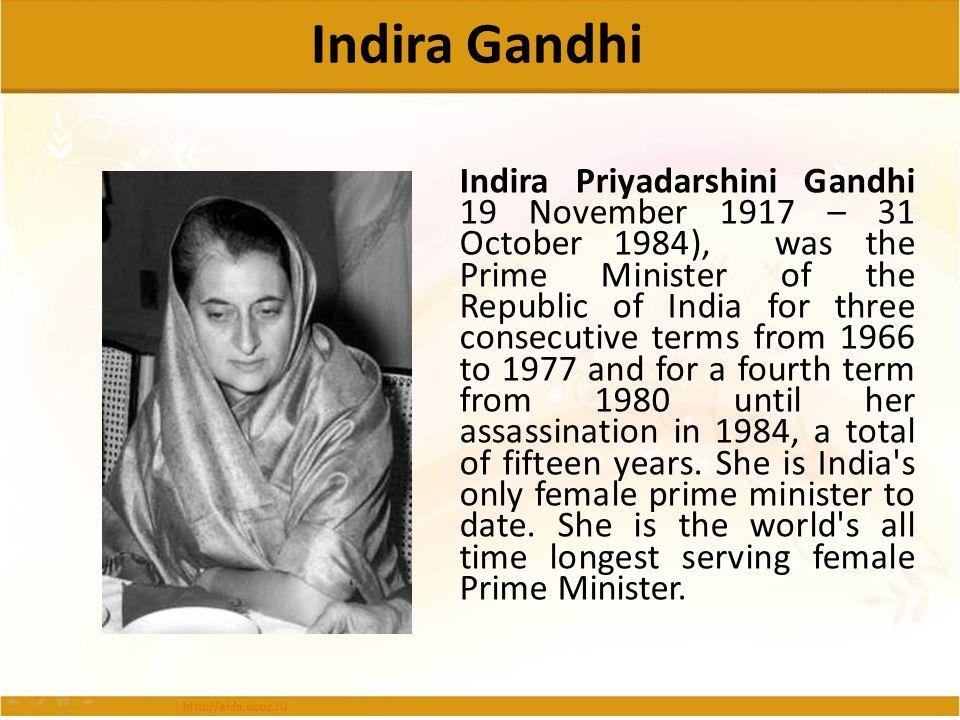 Indira Gandhi Indira Priyadarshini Gandhi 19 November 1917 – 31 October 1984), was the Prime Minister of the Republic of India for three consecutive t