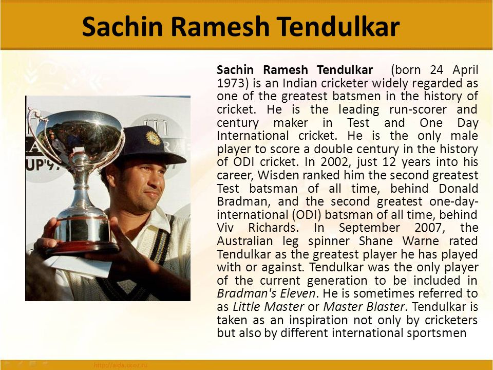 Sachin Ramesh Tendulkar Sachin Ramesh Tendulkar (born 24 April 1973) is an Indian cricketer widely regarded as one of the greatest batsmen in the hist