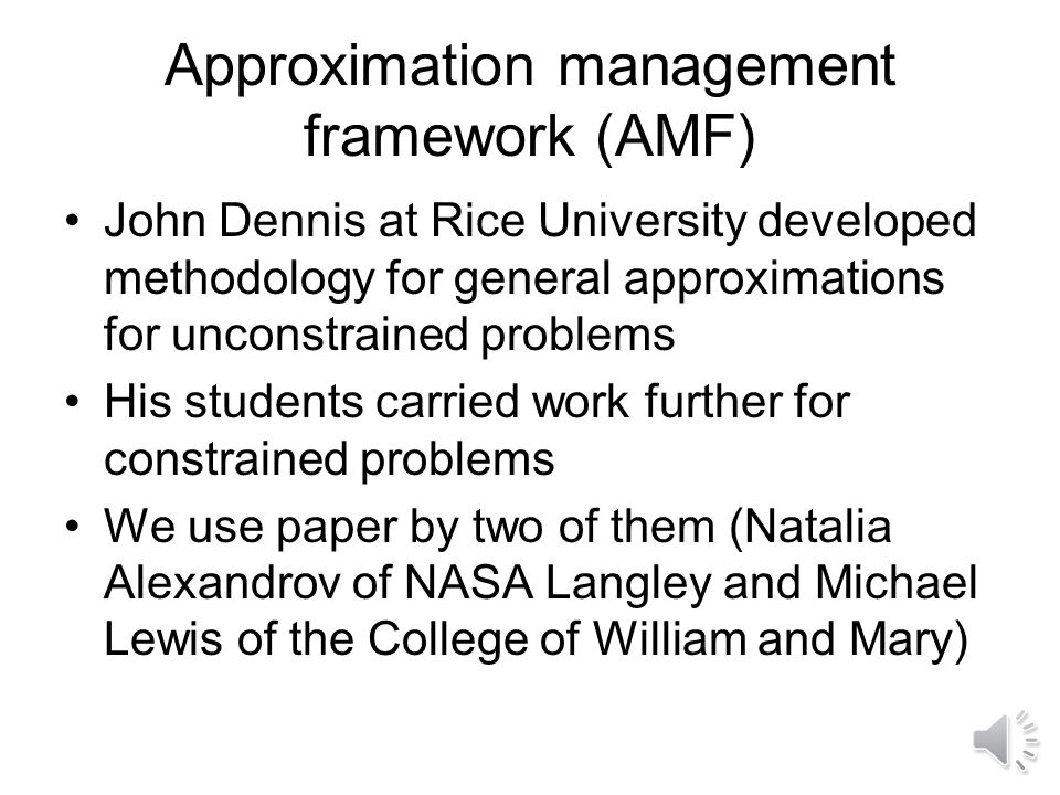 Approximation management framework (AMF) John Dennis at Rice University developed methodology for general approximations for unconstrained problems His students carried work further for constrained problems We use paper by two of them (Natalia Alexandrov of NASA Langley and Michael Lewis of the College of William and Mary)