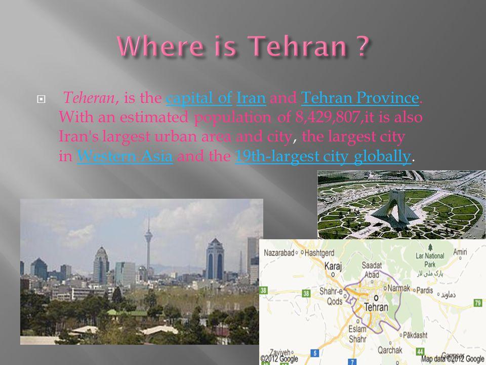  Teheran, is the capital of Iran and Tehran Province.