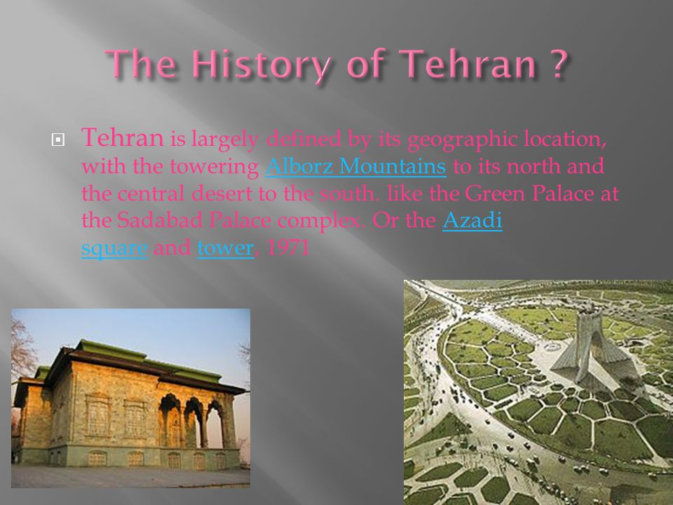  Tehran is largely defined by its geographic location, with the towering Alborz Mountains to its north and the central desert to the south.