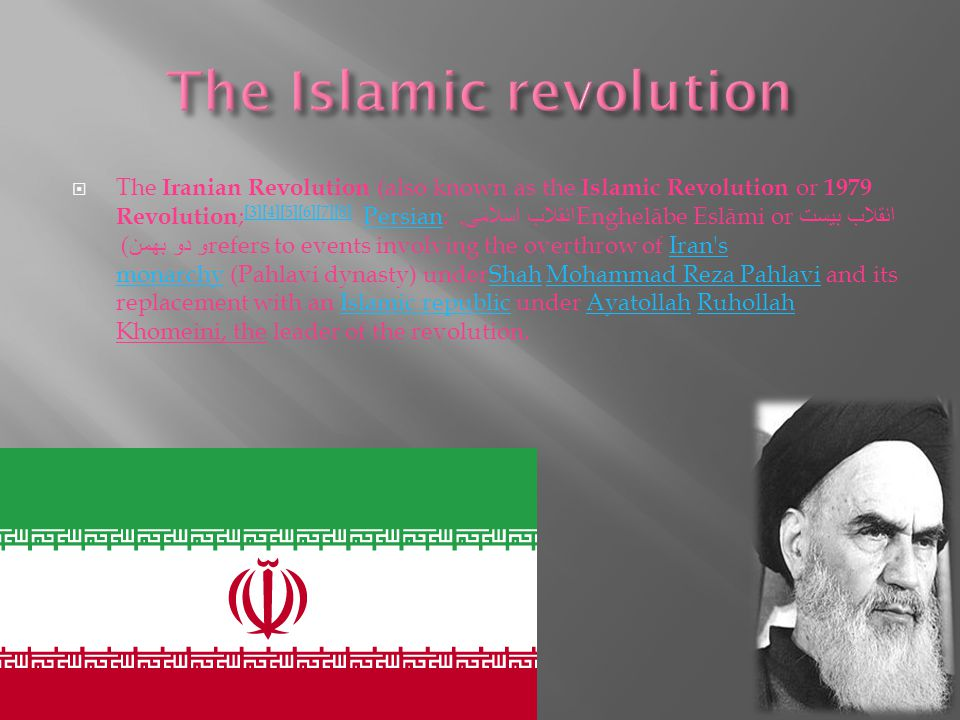  The Iranian Revolution (also known as the Islamic Revolution or 1979 Revolution ; [3][4][5][6][7][8] Persian: انقلاب اسلامی, Enghelābe Eslāmi or انقلاب بیست و دو بهمن ) refers to events involving the overthrow of Iran s monarchy (Pahlavi dynasty) underShah Mohammad Reza Pahlavi and its replacement with an Islamic republic under Ayatollah Ruhollah Khomeini, the leader of the revolution.