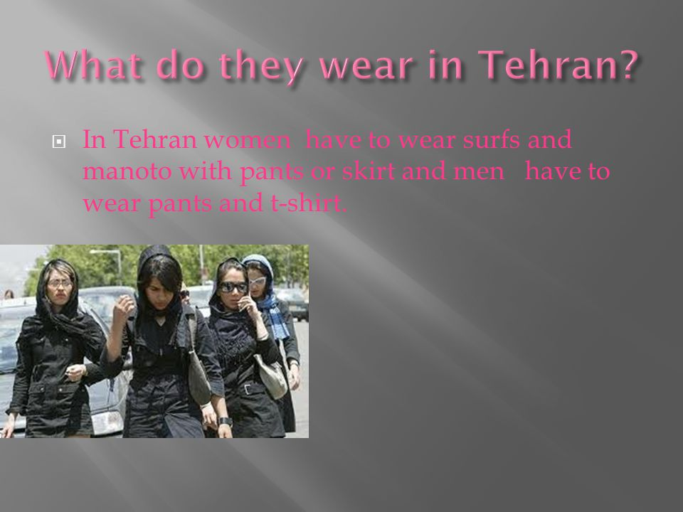  In Tehran women have to wear surfs and manoto with pants or skirt and men have to wear pants and t-shirt.