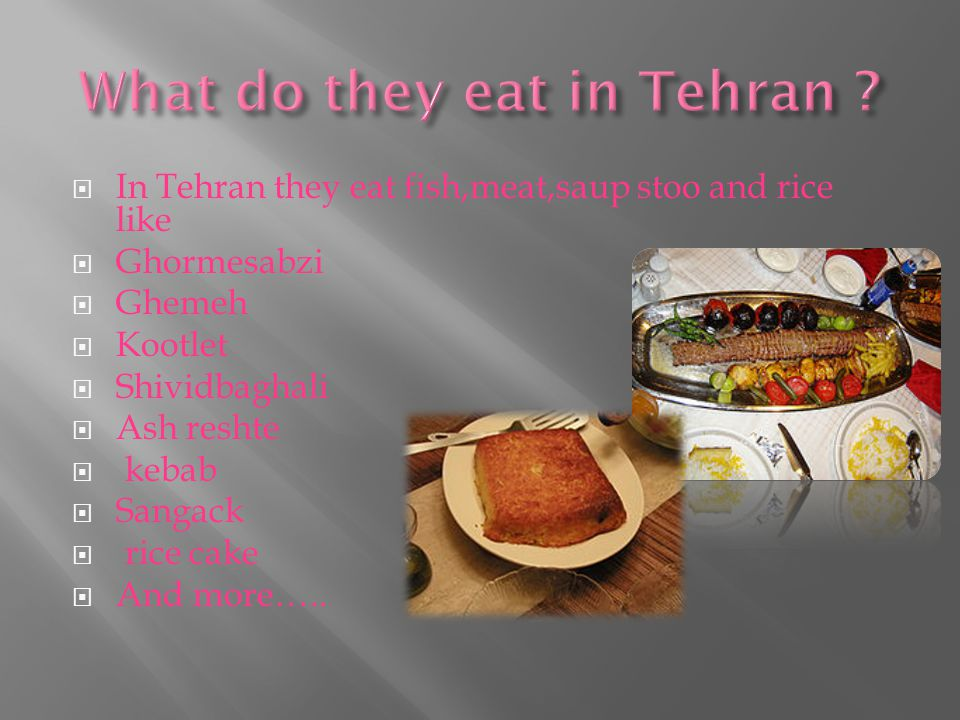  In Tehran they eat fish,meat,saup stoo and rice like  Ghormesabzi  Ghemeh  Kootlet  Shividbaghali  Ash reshte  kebab  Sangack  rice cake  And more…..