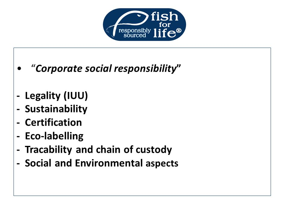 """Corporate social responsibility"" - Legality (IUU) - Sustainability - Certification - Eco-labelling - Tracability and chain of custody - Social and En"