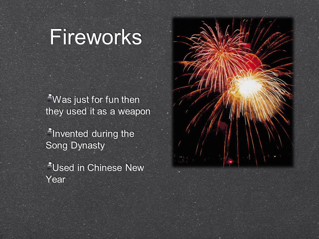Fireworks Was just for fun then they used it as a weapon Invented during the Song Dynasty Used in Chinese New Year Was just for fun then they used it as a weapon Invented during the Song Dynasty Used in Chinese New Year