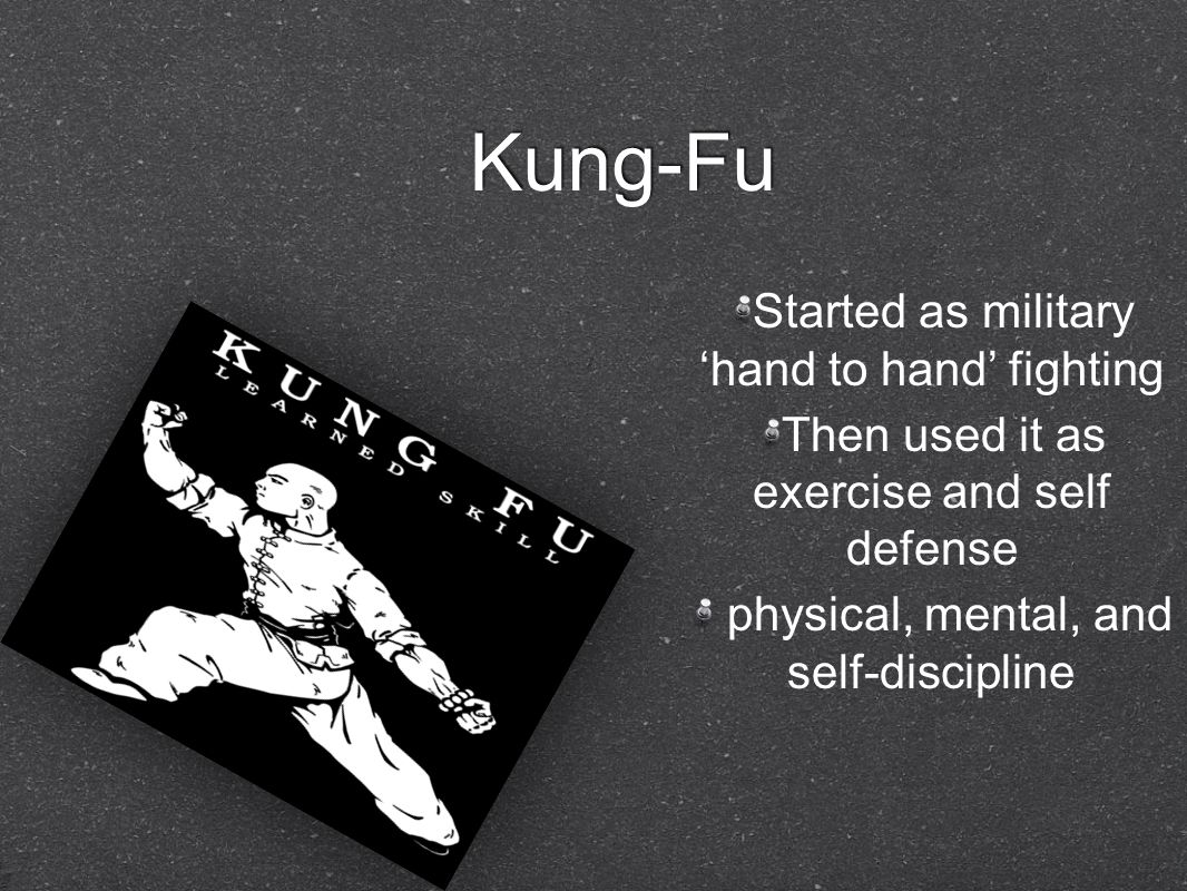 Kung-Fu Started as military 'hand to hand' fighting Then used it as exercise and self defense physical, mental, and self-discipline