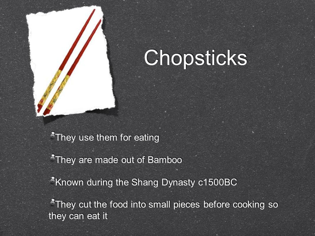 Chopsticks They use them for eating They are made out of Bamboo Known during the Shang Dynasty c1500BC They cut the food into small pieces before cooking so they can eat it They use them for eating They are made out of Bamboo Known during the Shang Dynasty c1500BC They cut the food into small pieces before cooking so they can eat it
