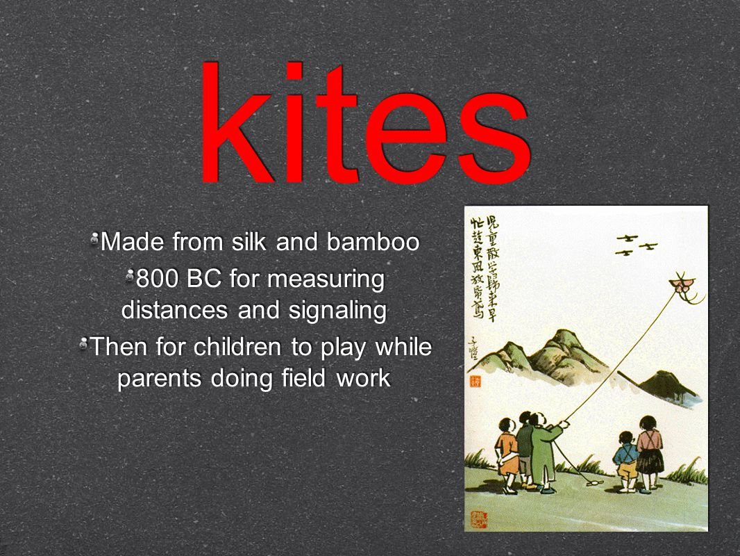 kites Made from silk and bamboo 800 BC for measuring distances and signaling Then for children to play while parents doing field work Made from silk and bamboo 800 BC for measuring distances and signaling Then for children to play while parents doing field work