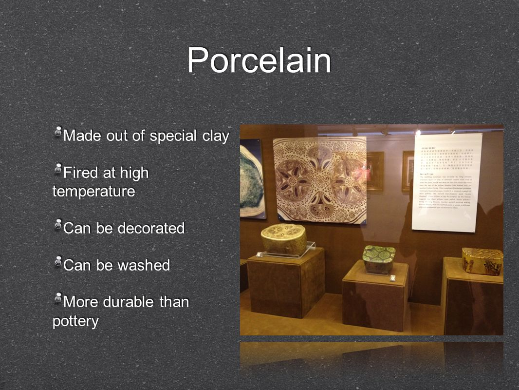 Porcelain Made out of special clay Fired at high temperature Can be decorated Can be washed More durable than pottery Made out of special clay Fired at high temperature Can be decorated Can be washed More durable than pottery