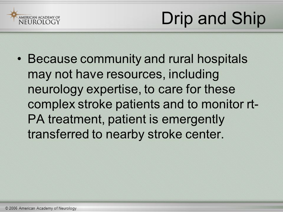 © 2006 American Academy of Neurology Drip and Ship Because community and rural hospitals may not have resources, including neurology expertise, to car