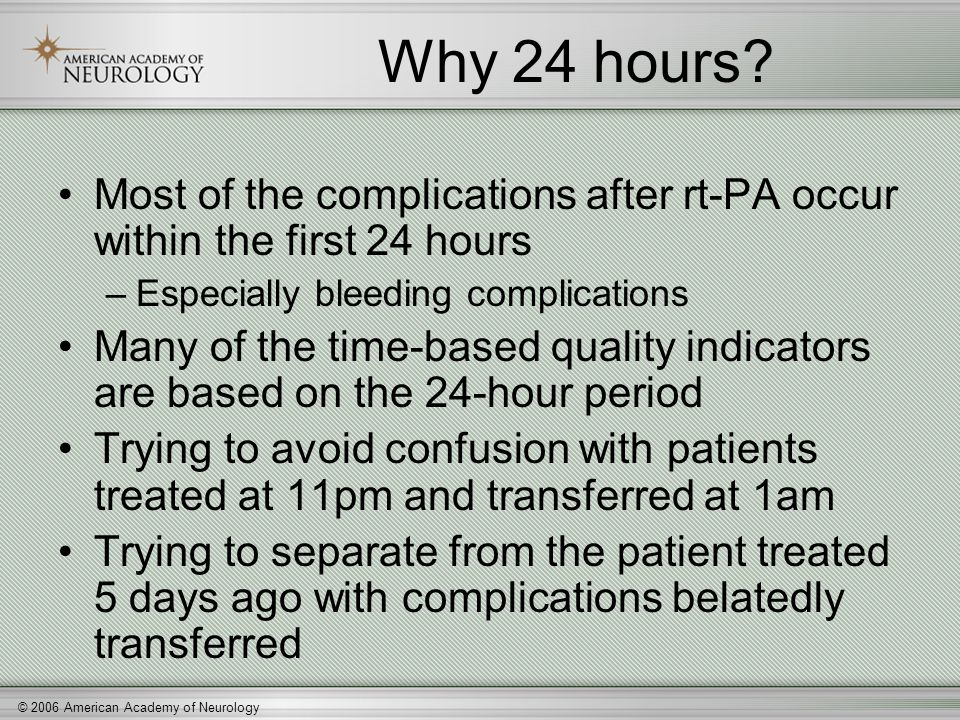 © 2006 American Academy of Neurology Why 24 hours? Most of the complications after rt-PA occur within the first 24 hours –Especially bleeding complica