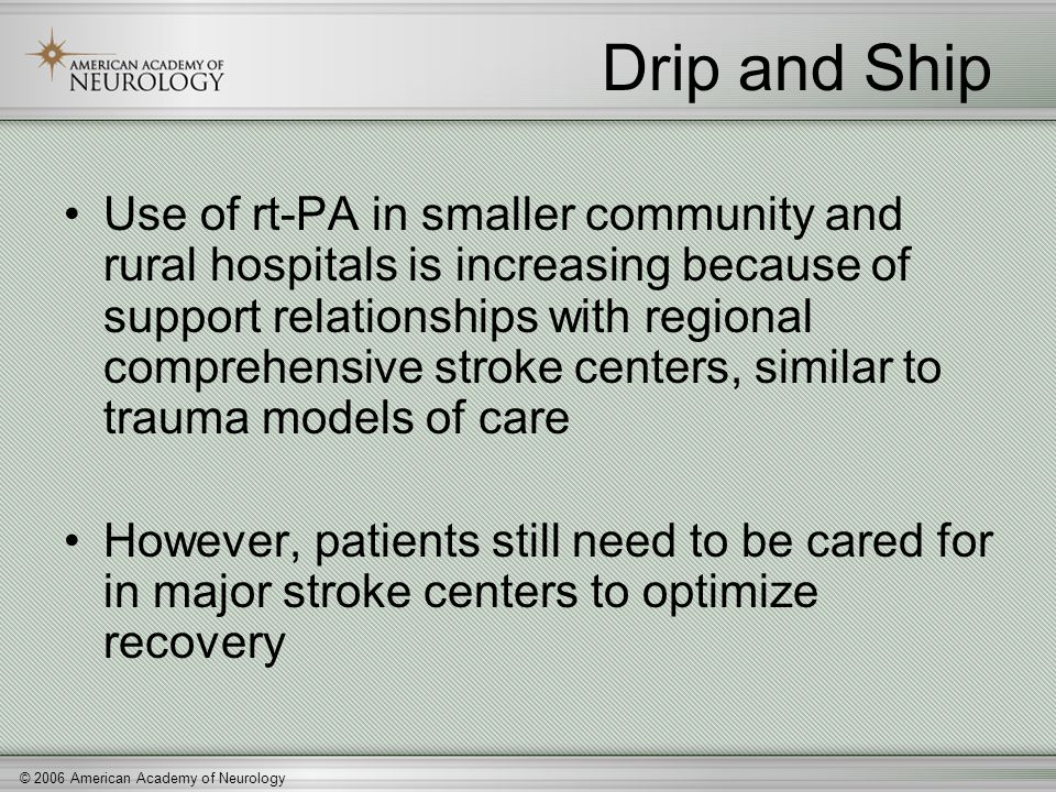 © 2006 American Academy of Neurology Drip and Ship Use of rt-PA in smaller community and rural hospitals is increasing because of support relationship