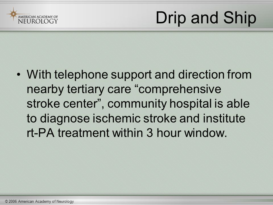 "© 2006 American Academy of Neurology Drip and Ship With telephone support and direction from nearby tertiary care ""comprehensive stroke center"", commu"