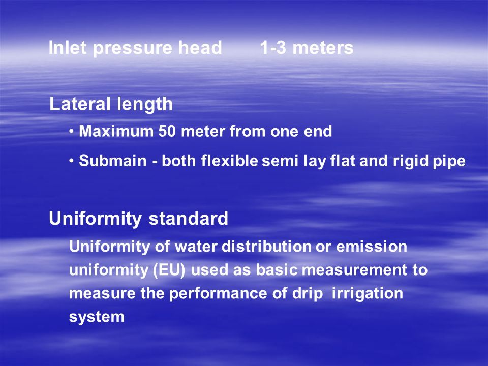 Uniformity of water distribution or emission uniformity (EU) used as basic measurement to measure the performance of drip irrigation system Inlet pressure head 1-3 meters Lateral length Maximum 50 meter from one end Submain - both flexible semi lay flat and rigid pipe Uniformity standard
