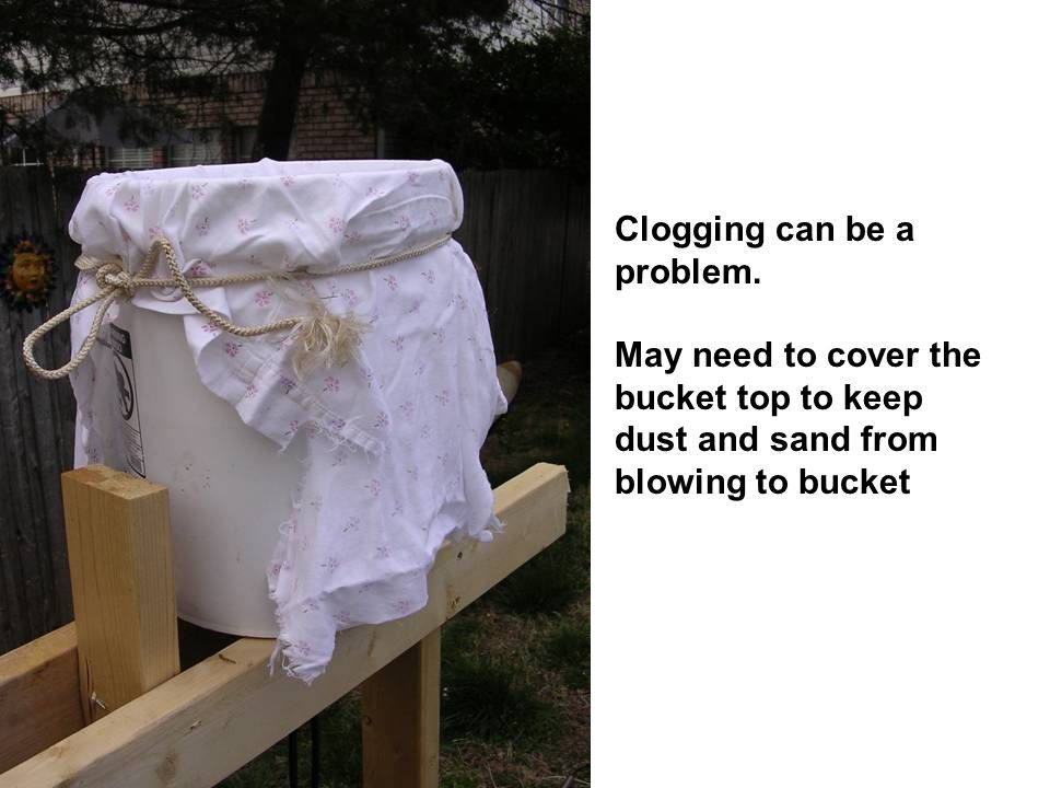 Clogging can be a problem. May need to cover the bucket top to keep dust and sand from blowing to bucket