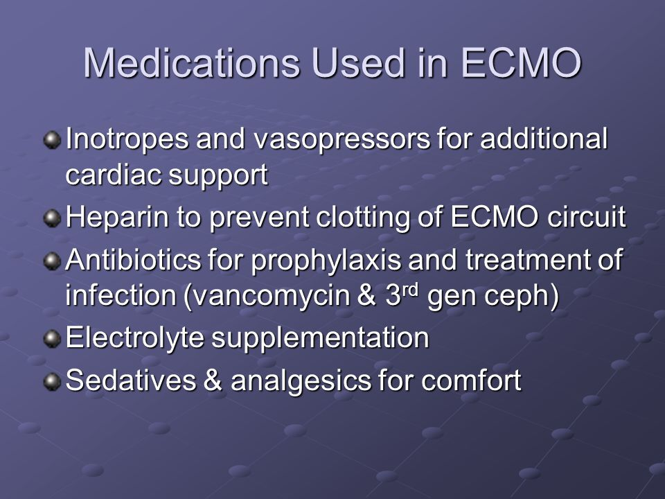 Medications Used in ECMO Inotropes and vasopressors for additional cardiac support Heparin to prevent clotting of ECMO circuit Antibiotics for prophylaxis and treatment of infection (vancomycin & 3 rd gen ceph) Electrolyte supplementation Sedatives & analgesics for comfort