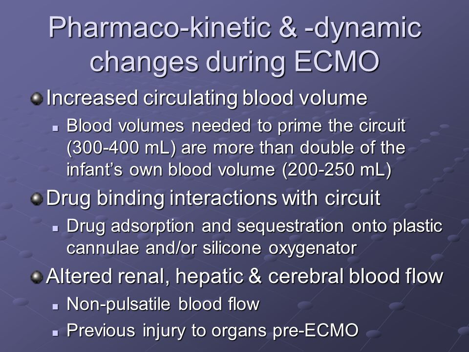 Pharmaco-kinetic & -dynamic changes during ECMO Increased circulating blood volume Blood volumes needed to prime the circuit (300-400 mL) are more than double of the infant's own blood volume (200-250 mL) Blood volumes needed to prime the circuit (300-400 mL) are more than double of the infant's own blood volume (200-250 mL) Drug binding interactions with circuit Drug adsorption and sequestration onto plastic cannulae and/or silicone oxygenator Drug adsorption and sequestration onto plastic cannulae and/or silicone oxygenator Altered renal, hepatic & cerebral blood flow Non-pulsatile blood flow Non-pulsatile blood flow Previous injury to organs pre-ECMO Previous injury to organs pre-ECMO
