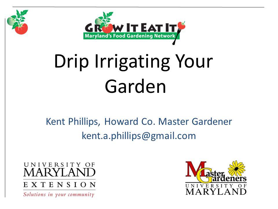 Drip Irrigating Your Garden Kent Phillips, Howard Co. Master Gardener kent.a.phillips@gmail.com