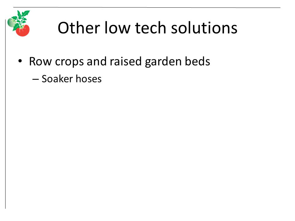Other low tech solutions Row crops and raised garden beds – Soaker hoses