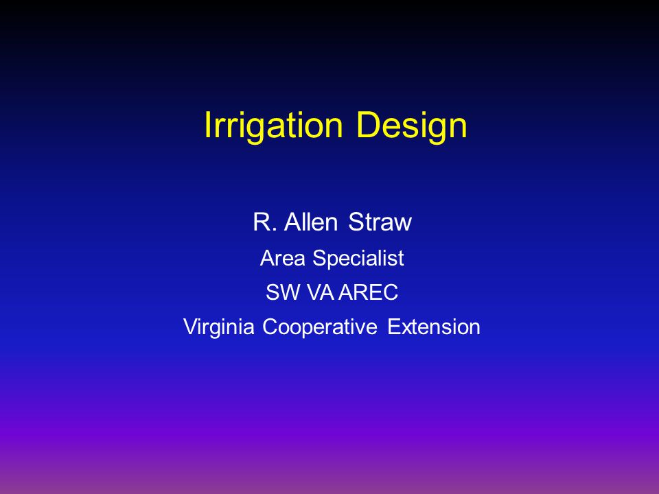 R. Allen Straw Area Specialist SW VA AREC Virginia Cooperative Extension Irrigation Design