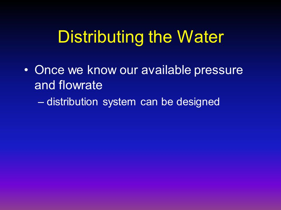 Distributing the Water Once we know our available pressure and flowrate –distribution system can be designed