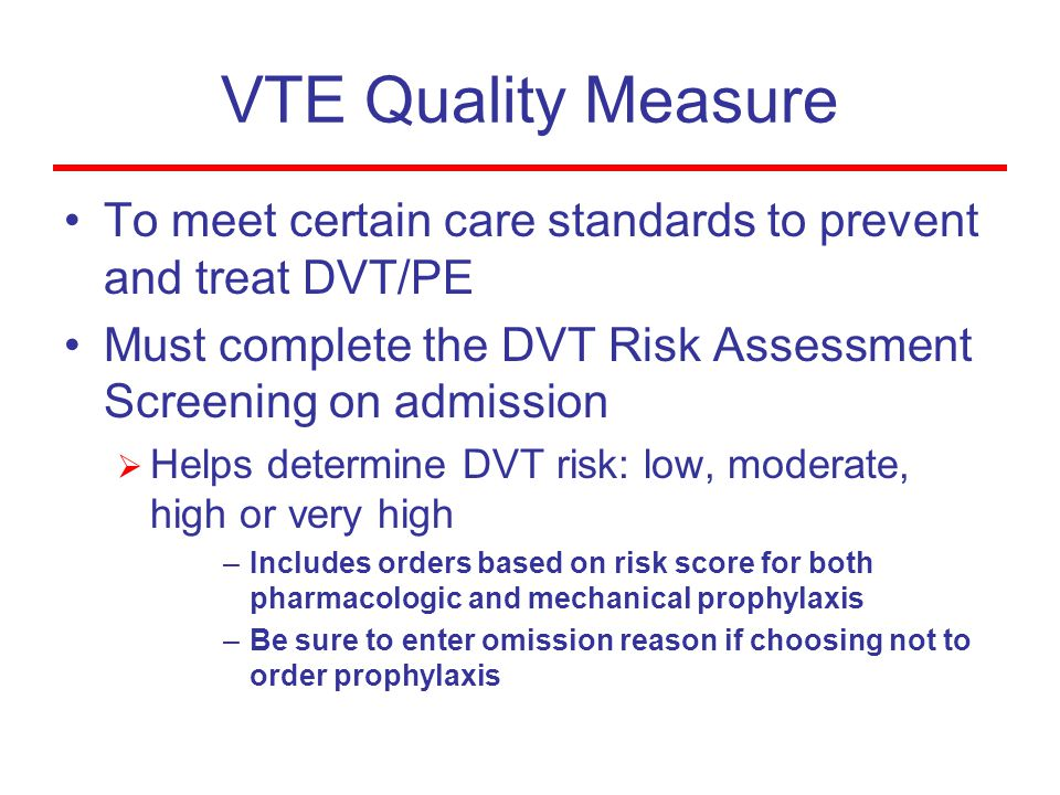 VTE Quality Measure To meet certain care standards to prevent and treat DVT/PE Must complete the DVT Risk Assessment Screening on admission  Helps de