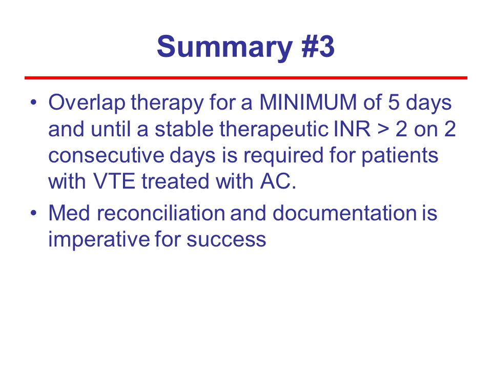 Summary #3 Overlap therapy for a MINIMUM of 5 days and until a stable therapeutic INR > 2 on 2 consecutive days is required for patients with VTE trea