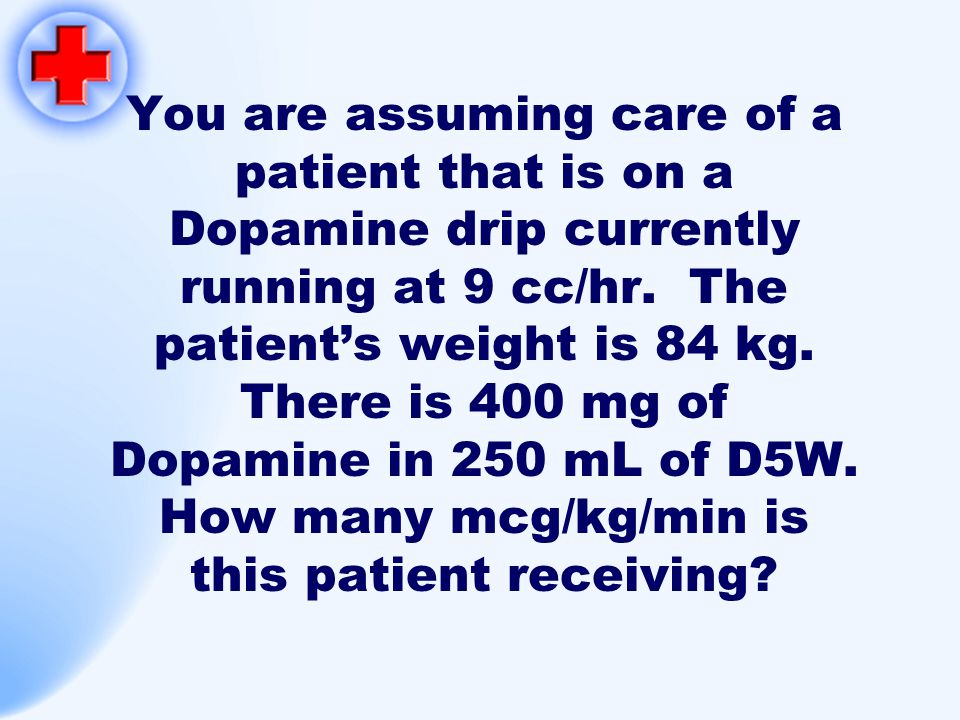 You are assuming care of a patient that is on a Dopamine drip currently running at 9 cc/hr. The patient's weight is 84 kg. There is 400 mg of Dopamine