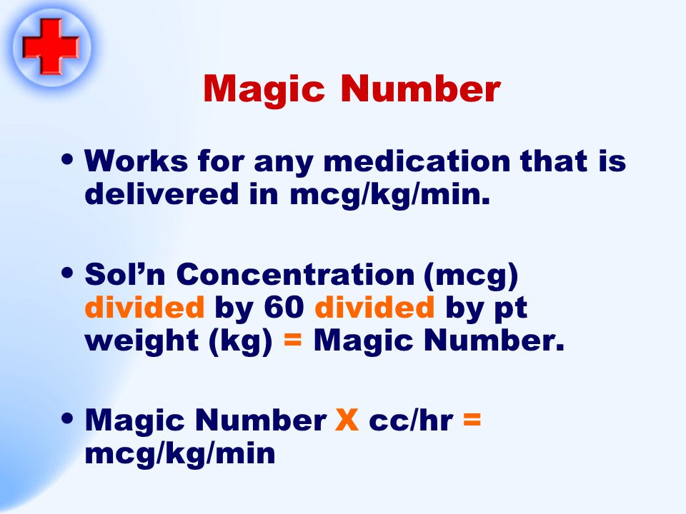 Magic Number Works for any medication that is delivered in mcg/kg/min. Sol'n Concentration (mcg) divided by 60 divided by pt weight (kg) = Magic Numbe
