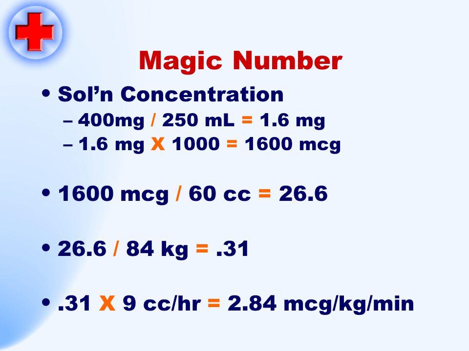 Magic Number Sol'n Concentration –400mg / 250 mL = 1.6 mg –1.6 mg X 1000 = 1600 mcg 1600 mcg / 60 cc = 26.6 26.6 / 84 kg =.31.31 X 9 cc/hr = 2.84 mcg/