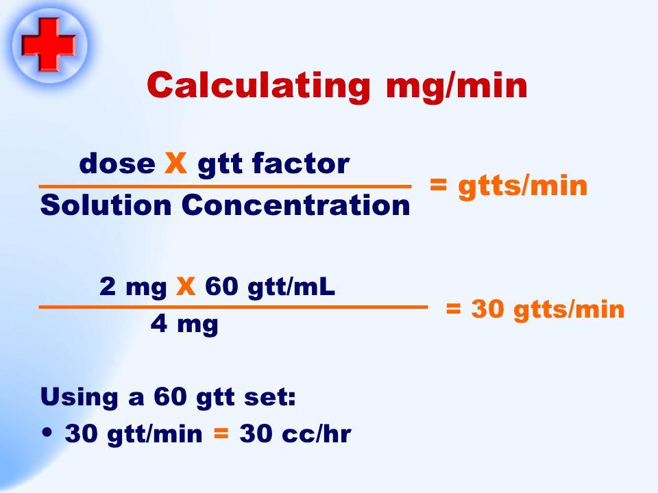 Calculating mg/min dose X gtt factor Solution Concentration 2 mg X 60 gtt/mL 4 mg Using a 60 gtt set: 30 gtt/min = 30 cc/hr = 30 gtts/min = gtts/min