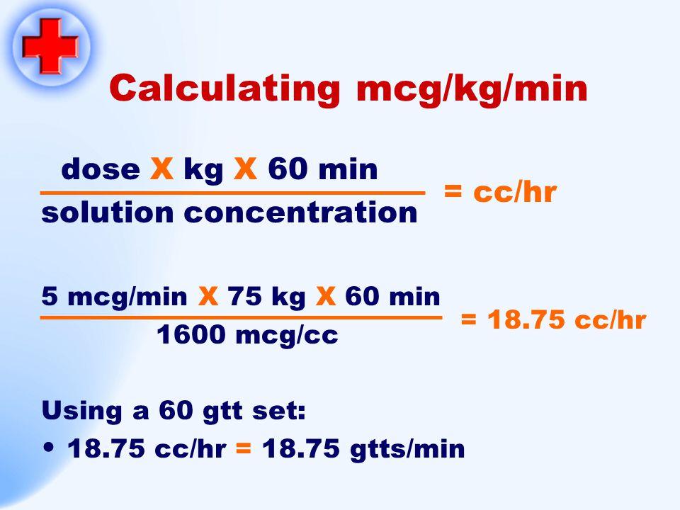 Calculating mcg/kg/min dose X kg X 60 min solution concentration 5 mcg/min X 75 kg X 60 min 1600 mcg/cc Using a 60 gtt set: 18.75 cc/hr = 18.75 gtts/m