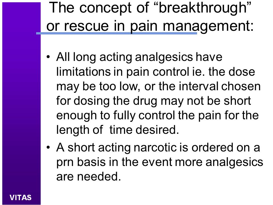 "The concept of ""breakthrough"" or rescue in pain management: All long acting analgesics have limitations in pain control ie. the dose may be too low, o"